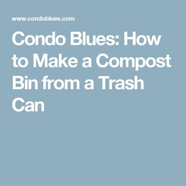 Condo Blues: How to Make a Compost Bin from a Trash Can