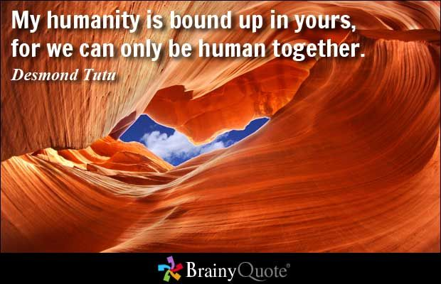 My humanity is bound up in yours, for we can only be human together. - Desmond Tutu