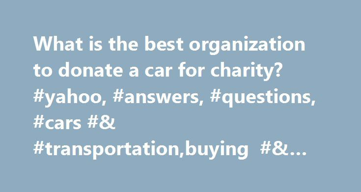 What is the best organization to donate a car for charity? #yahoo, #answers, #questions, #cars #& #transportation,buying #& #selling http://dental.nef2.com/what-is-the-best-organization-to-donate-a-car-for-charity-yahoo-answers-questions-cars-transportationbuying-selling/  # What is the best organization to donate a car for charity? Best Answer: Charities are set up to make it easy for you to get rid of your old or used car, truck or van. Even if they are in BAD condition. Broken down…