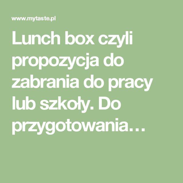 Lunch box czyli propozycja do zabrania do pracy lub szkoły. Do przygotowania…
