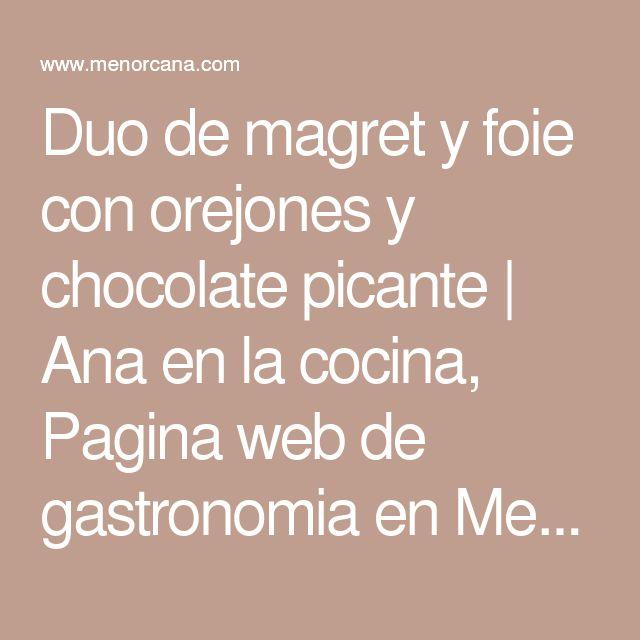 Duo de magret y foie con orejones y chocolate picante   Ana en la cocina, Pagina web de gastronomia en Menorca