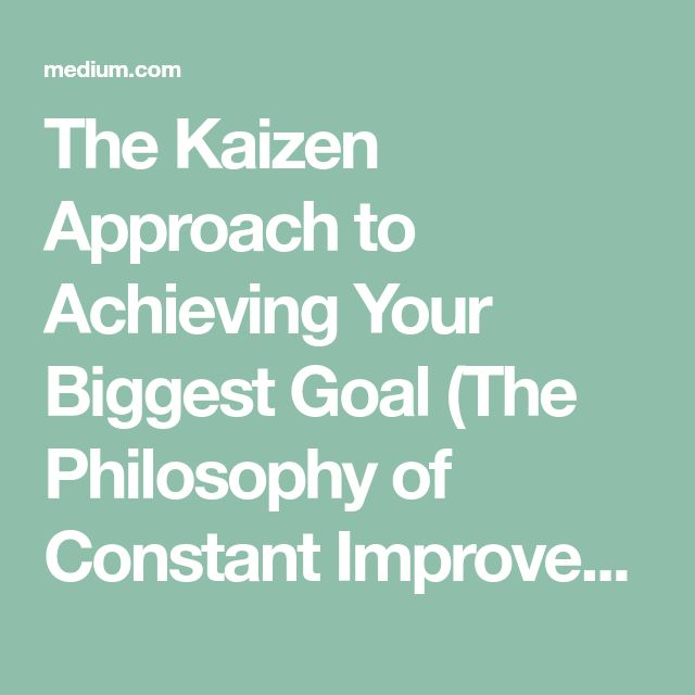 The Kaizen Approach to Achieving Your Biggest Goal (The Philosophy of Constant Improvement)