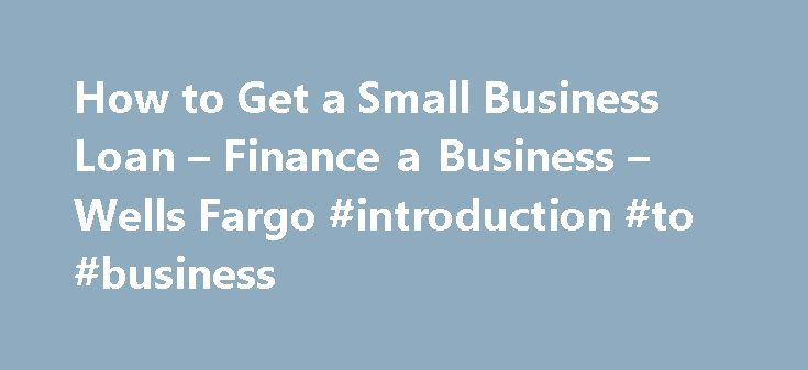 How to Get a Small Business Loan – Finance a Business – Wells Fargo #introduction #to #business http://business.remmont.com/how-to-get-a-small-business-loan-finance-a-business-wells-fargo-introduction-to-business/  #getting a small business loan # Financing a growing business Learn about financing options for small businesses. Supporting both the operation and expansion of a growing small business often requires some additional financial support. Getting a small business loan or grant can…
