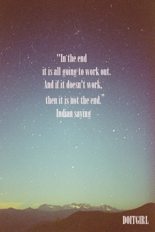 "‎""In the end it is all going to work out. And if it doesn't work, then it is not the end.""Indian saying:"