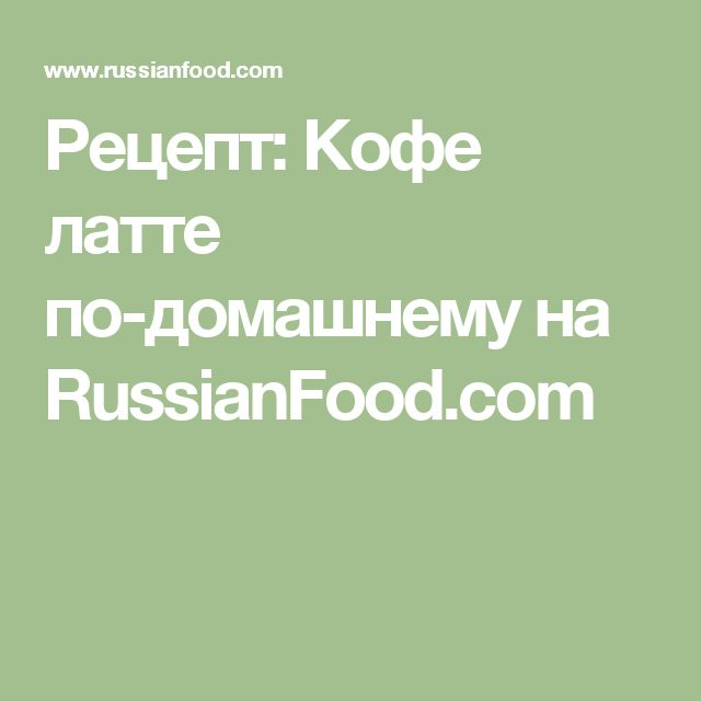 Рецепт: Кофе латте по-домашнему на RussianFood.com