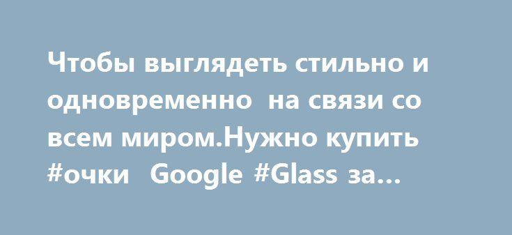 https://twitter.com/i/web/status/785444344232833024  Чтобы выглядеть стильно и одновременно  на связи со всем миром.Нужно купить #очки  Google #Glass за $462…