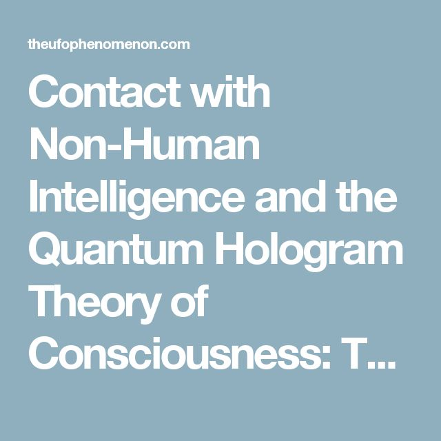 Contact with Non-Human Intelligence and the Quantum Hologram Theory of Consciousness: Toward an Integration of the Contact Modalities – The Science of Consciousness and Extraordinary Experiences