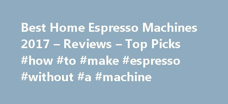 Best Home Espresso Machines 2017 – Reviews – Top Picks #how #to #make #espresso #without #a #machine http://mississippi.nef2.com/best-home-espresso-machines-2017-reviews-top-picks-how-to-make-espresso-without-a-machine/  # Automated and Capsule Espresso Machine Reviews Buying Information If you don t know where to start, then kick off your search with my handy dandy buying guide and figure out what you can expect to spend for the machine that does everything you want. The buying guide…