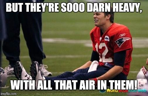 Tom Brady crying  | BUT THEY'RE SOOO DARN HEAVY, WITH ALL THAT AIR IN THEM! | image tagged in tom brady crying,superbowl,memes,funny,deflate | made w/ Imgflip meme maker