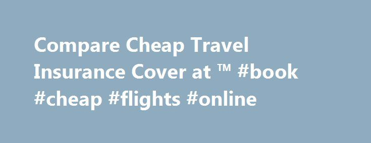 Compare Cheap Travel Insurance Cover at ™ #book #cheap #flights #online http://travel.remmont.com/compare-cheap-travel-insurance-cover-at-book-cheap-flights-online/  #travel insurace # Travel insurance Compare cheap travel insurance quotes through our preferred provider, theidol.com [1] How do I choose the right travel insurance? See if you could save money by comparing multiple travel insurance policies in one quick and easy search. Need more information? All the quotes you're shown will…