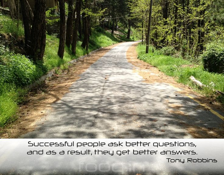 Successful people ask better questions, and as a result, they get better answers. Anthony Robbins