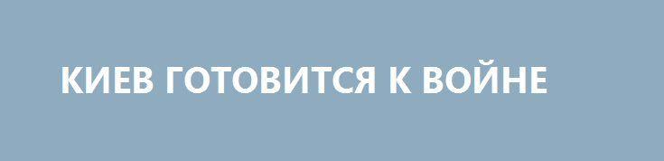 КИЕВ ГОТОВИТСЯ К ВОЙНЕ http://rusdozor.ru/2016/06/10/kiev-gotovitsya-k-vojne-3/  Борис Джерелиевский — военный обозреватель — о том, что в нацистской Украине шельмуют даже Савченко только за предложение прямых переговоров с Донецком и Луганском