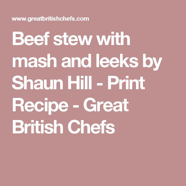 Beef stew with mash and leeks by Shaun Hill - Print Recipe - Great British Chefs