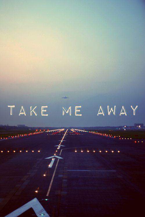 Take me away, cuz I don't wanna stay