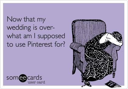 Funny Wedding Ecard: Now that my wedding is over- what am I supposed to use Pinterest for?