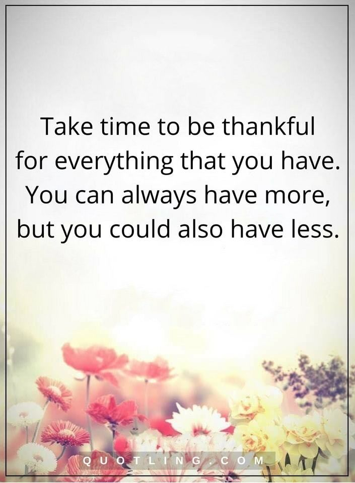 Take time to be thankful for everything that you have. You can always have more, but you could also have less | Thankful Quotes
