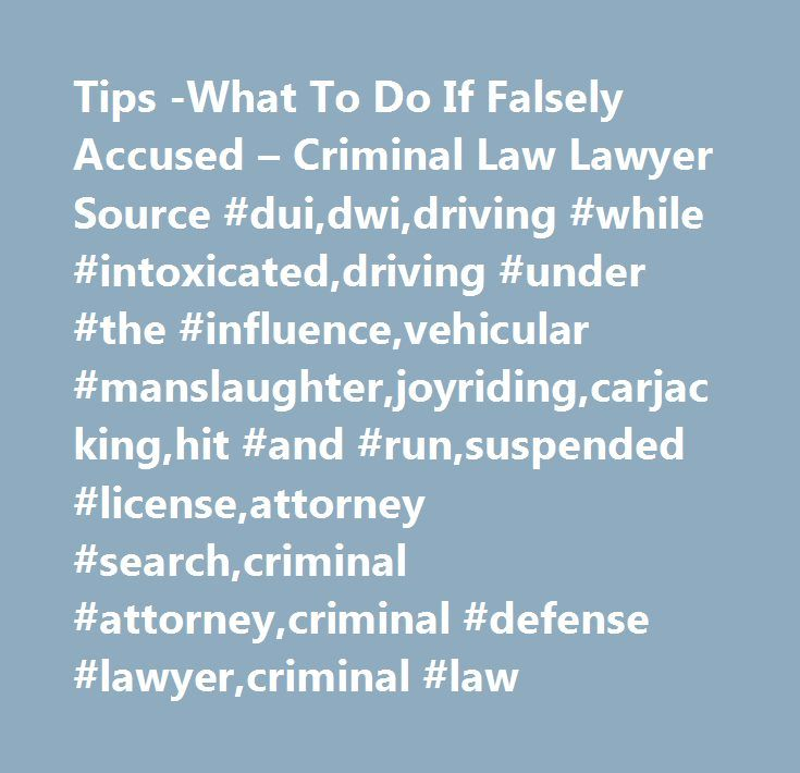 Tips -What To Do If Falsely Accused – Criminal Law Lawyer Source #dui,dwi,driving #while #intoxicated,driving #under #the #influence,vehicular #manslaughter,joyriding,carjacking,hit #and #run,suspended #license,attorney #search,criminal #attorney,criminal #defense #lawyer,criminal #law http://jamaica.remmont.com/tips-what-to-do-if-falsely-accused-criminal-law-lawyer-source-duidwidriving-while-intoxicateddriving-under-the-influencevehicular-manslaughterjoyridingcarjackinghit-and-runsuspende…