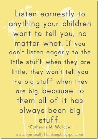 Listen earnestly to anything your children want to tell you...