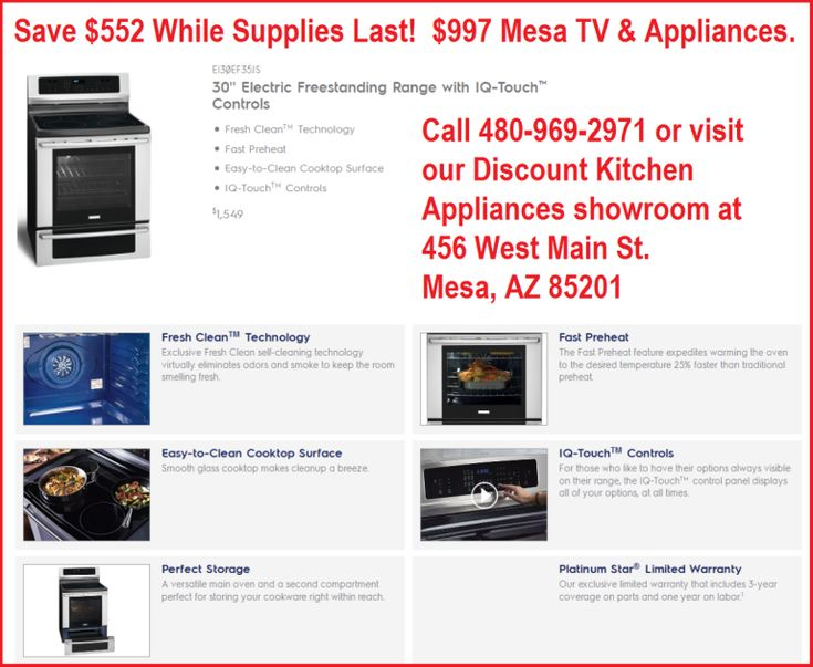 You can stop in the discount appliance showroom at 456 West Main St. Mesa, AZ 85201 or call them directly at 480-834-4953. Visit their website at http://discount.mesatvappliance.com