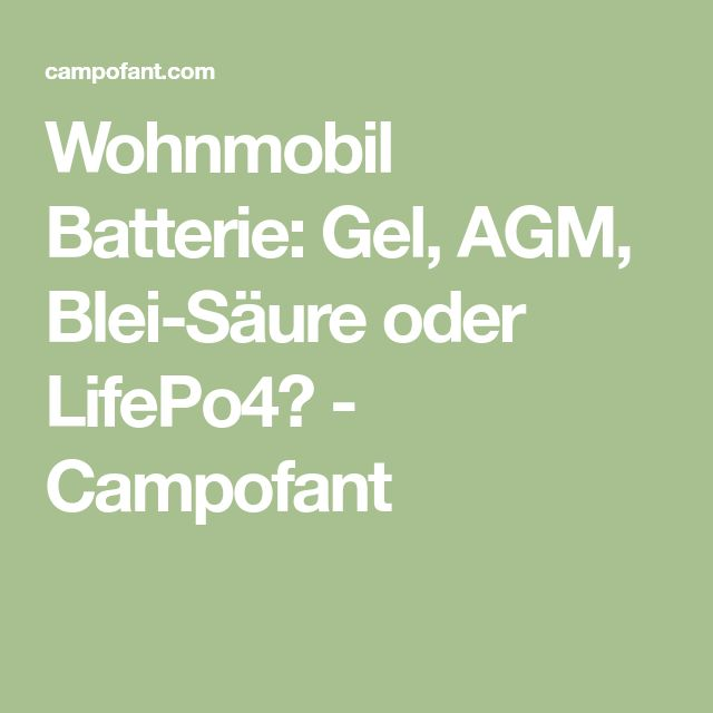 Wohnmobil Batterie: Gel, AGM, Blei-Säure oder LifePo4? - Campofant