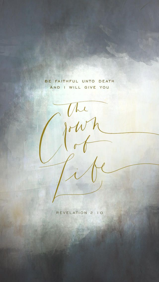 """Be faithful unto death and I will give you the crown of life."" -Revelation 2:10"