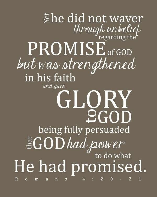 """He staggered not at the promise of God through unbelief; but was strong in faith, giving glory to God; And being fully persuaded that, what he had promised, he was able also to perform."" ‭‭[Romans‬ ‭4:20-21‬]"