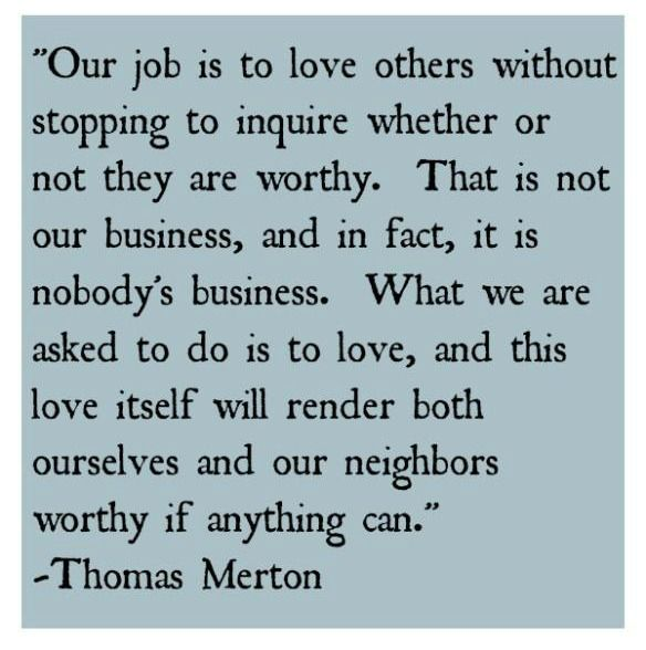 """Our job is to love others without stopping to inquire whether or not they are worthy. That is not our business, and in fact, it is nobody's business. What we are asked to do is to love, and this love itself will render both ourselves and our neighbors worthy if anything can."" - Thomas Merton -- I love this quote!"