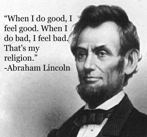 Abraham Lincoln Quotes. When I do good, I feel good. When I do bad, I feel bad. That's my religion.