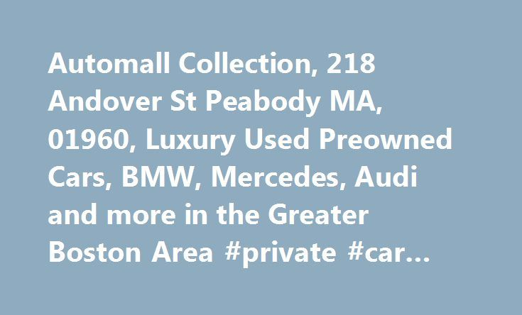 Automall Collection, 218 Andover St Peabody MA, 01960, Luxury Used Preowned Cars, BMW, Mercedes, Audi and more in the Greater Boston Area #private #car #sales http://nef2.com/automall-collection-218-andover-st-peabody-ma-01960-luxury-used-preowned-cars-bm