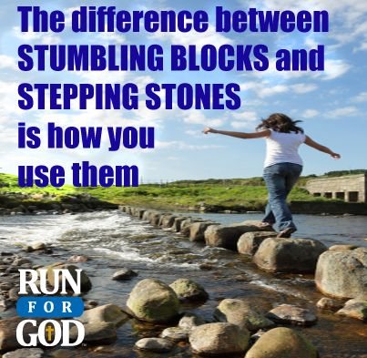 The difference between STUMBLING BLOCKS and STEPPING STONES is how you use them! Visit us at www.RunforGod.com or Facebook.com/RunforGod