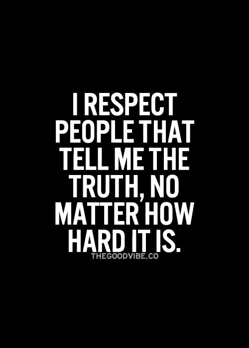 *I respect people that tell me the truth, no matter how hard it is.