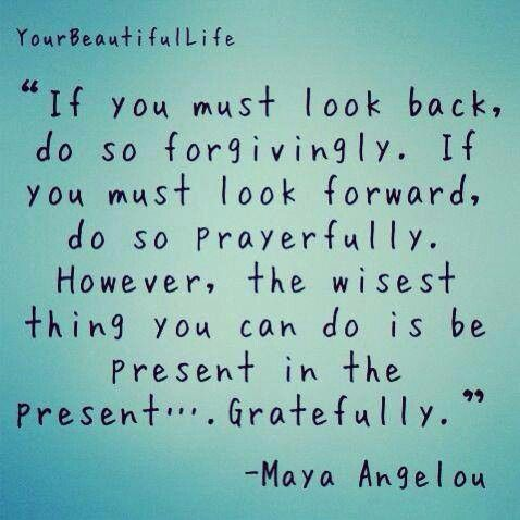 """If You Must Look Back, Do So Forgivingly. If You Must Look Ford, Do So Prayerfully. However, The Wisest Thing You Can Do Is Be Present In the Present...Gratefully."" -Maya Angelou"