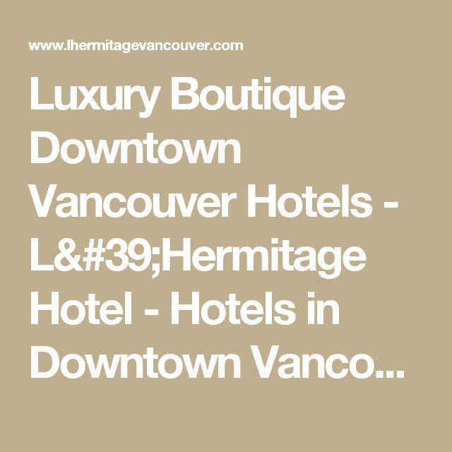 Luxury Boutique Downtown Vancouver Hotels - L'Hermitage Hotel - Hotels in Downtown Vancouver, BC