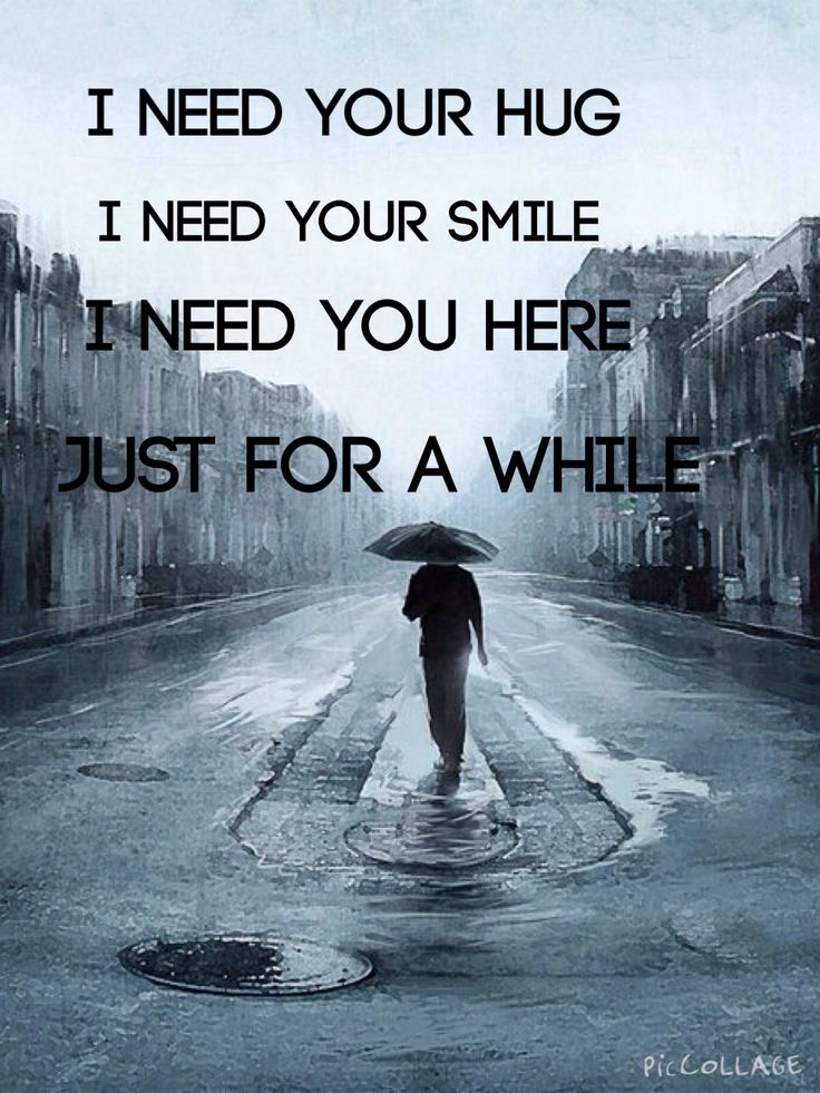 I need you hug. I need your smile. I need you here. Just for a while