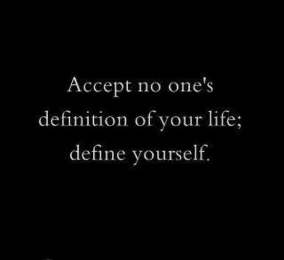 Accept no one's definition of your life:  define yourself.