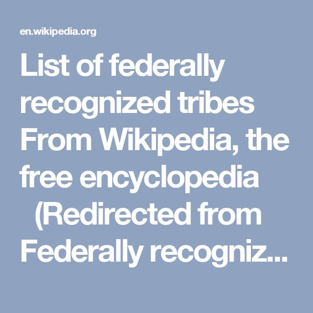 List of federally recognized tribes From Wikipedia, the free encyclopedia (Redirected from Federally recognized tribes) See also: List of federally recognized tribes by state There is a list of federally recognized tribes in the contiguous United States of America. There are also federally recognized Alaska Native tribes. As of January 2016, 566 Native American tribes were legally recognized by the Bureau of Indian Affairs (BIA) of the United States.[1][2][3]