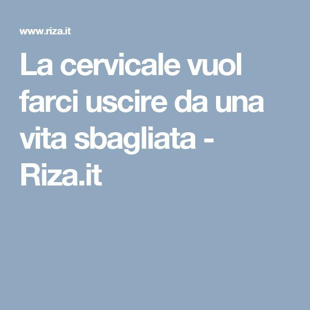La cervicale vuol farci uscire da una vita sbagliata - Riza.it