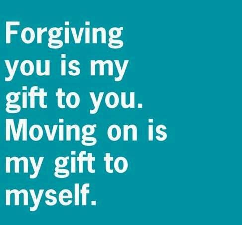 forgiving you is my gift for you. Moving on is my gift to myself.