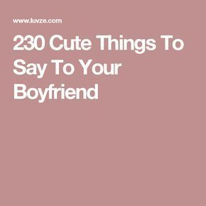 230 Cute Things To Say To Your Boyfriend