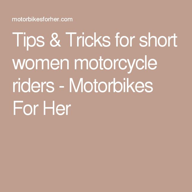 Tips & Tricks for short women motorcycle riders - Motorbikes For Her,  best of all,  emotional preparation, you've thought you might be too short, too small, but You Can Do It!