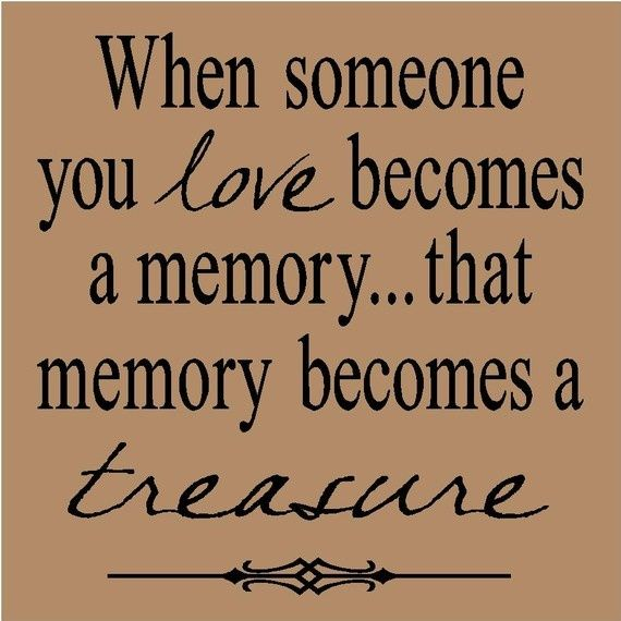 """""""when someone you love becomes a memory...that memory becomes a treasure""""."""