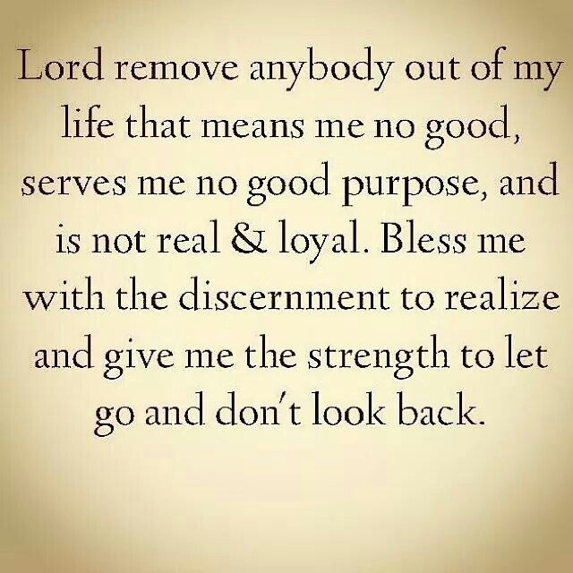 Lord remove anybody out of my life means me no good, serves me no purpose, and is not real and loyal. Bless me with the discernment to realize and give me the strength to let go and dont look back.