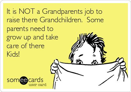 It is NOT a Grandparents job to raise there Grandchildren. Some parents need to grow up and take care of there Kids!
