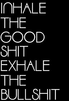 Inhale the Good Shit. Exhale the bullshit. So true !