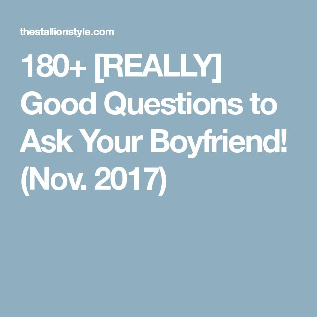 180+ [REALLY] Good Questions to Ask Your Boyfriend! (Nov. 2017)