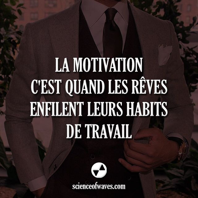 la motivation, c'est quand les rêves enfilent leurs habits de travail…
