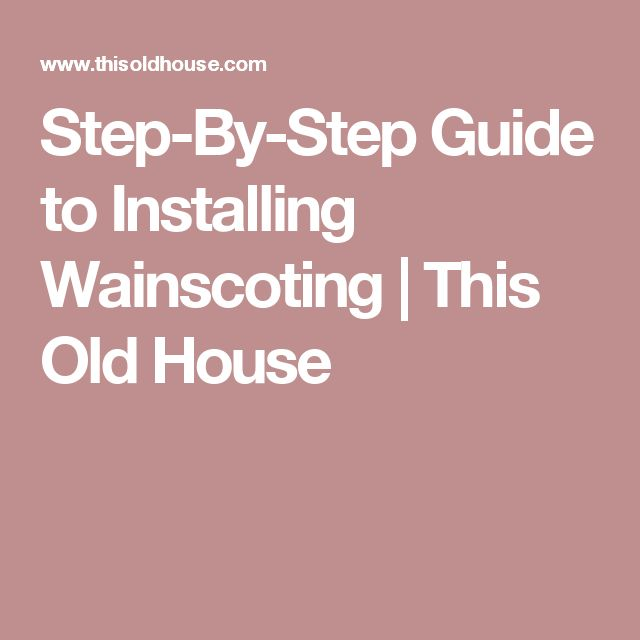Step-By-Step Guide to Installing Wainscoting | This Old House