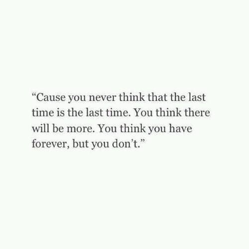 Cause you never think that the last time is the last time. You think there will be more. You think you have forever, but you don't.