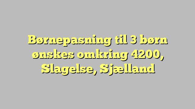 Børnepasning til 3 børn ønskes omkring 4200, Slagelse, Sjælland