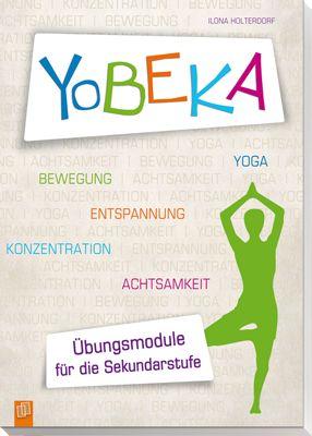 YoBEKA – Yoga, Bewegung, Entspannung, Konzentration, Achtsamkeit - Übungsmodule für die Sekundarstufe ++ #Handbuch für Lehrer der #Sekundarstufe und Jugendliche an der Förderschule, Hauptschule, Realschule, Gesamtschule, Gymnasium und für zu Hause, Klasse 5-13 ++ Praxiserprobtes Programm mit Elementen aus dem #Yoga und angrenzenden Disziplinen – mit Übungen zu #Bewegung, #Entspannung, #Konzentration und #Achtsamkeit